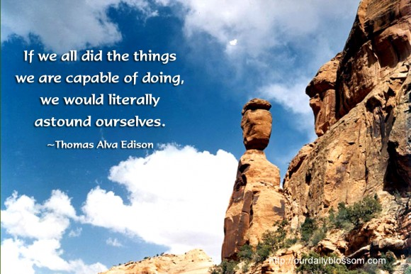 If we all did the things we are capable of doing, we would literally astound ourselves.  ~ Thomas Alva Edison