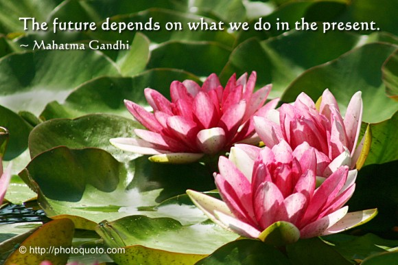 The future depends on what we do in the present. ~ Mahatma Gandhi