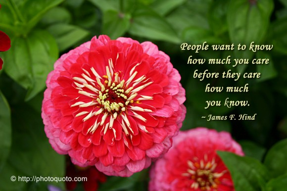 People want to know how much you care before they care how much you know. ~ James F. Hind