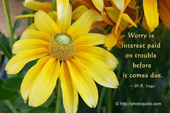 Worry is interest paid on trouble before it comes due. ~ W.R. Inge