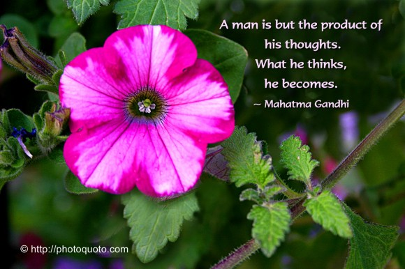 A man is but the product of his thoughts. What he thinks, he becomes. ~ Mahatma Gandhi