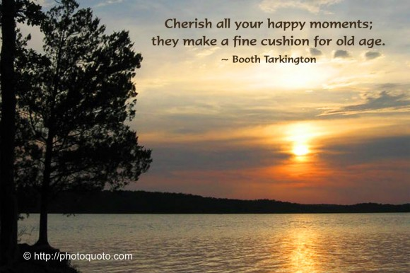 Cherish all your happy moments; they make a fine cushion for old age. ~ Booth Tarkington