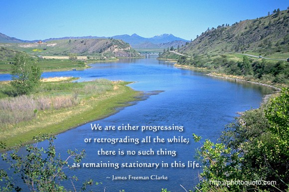 We are either progressing or retrograding all the while; there is no such thing as remaining stationary in this life. ~ James Freeman Clarke