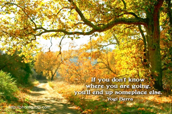 If you don't know where you are going, you'll end up someplace else. ~ Yogi Berra