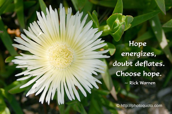 Hope energizes, doubt deflates. Choose hope. ~ Rick Warren