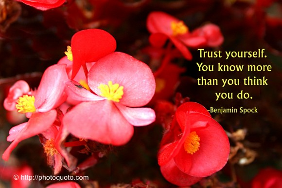 Trust yourself. You know more than you think you do. ~ Benjamin Spock