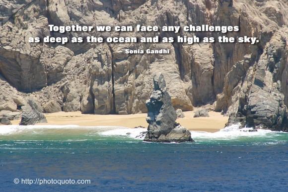 Together we can face any challenges as deep as the ocean and as high as the sky. ~ Sonia Gandhi
