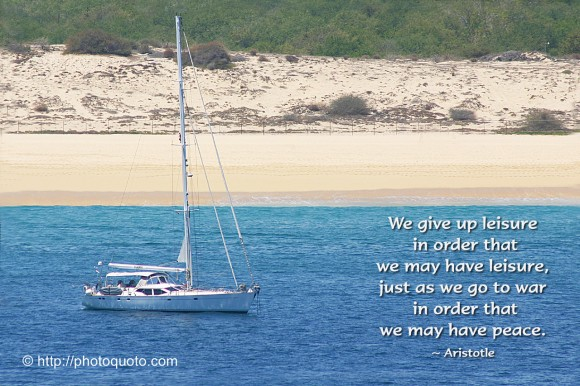 We give up leisure in order that we may have leisure, just as we go to war in order that we may have peace. ~  Aristotle