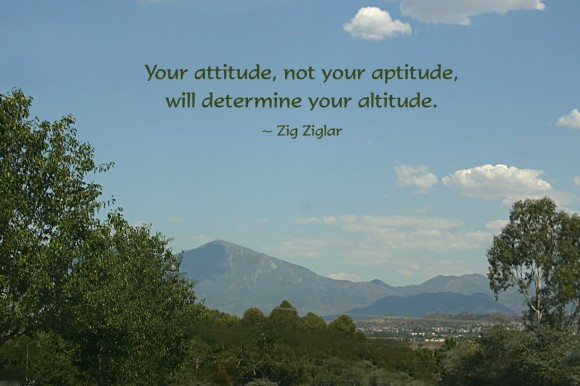 Your attitude, not your aptitude, will determine your altitude. ~ Zig Ziglar