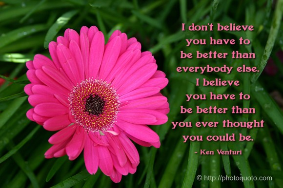 I don't believe you have to be better than everybody else. I believe you have to be better than you ever thought you could be. ~ Ken Venturi
