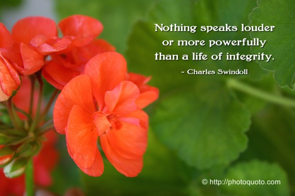 Nothing speaks louder or more powerfully than a life of integrity. ~ Charles Swindoll