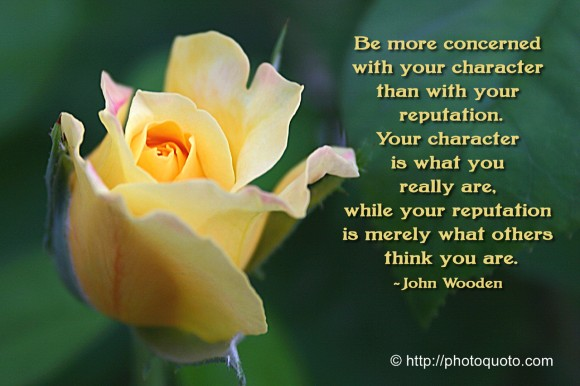 Be more concerned with your character than your reputation, because your character is what you really are, while your reputation is merely what others think you are. ~ John Wooden