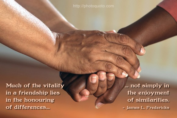 Much of the vitality in a friendship lies in the honoring of differences, not simply in the enjoyment of similarities. ~ James L. Fredericks