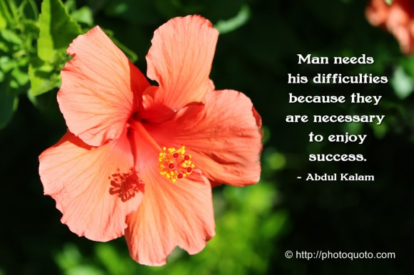 Man needs his difficulties because they are necessary to enjoy success. ~ Abdul Kalam